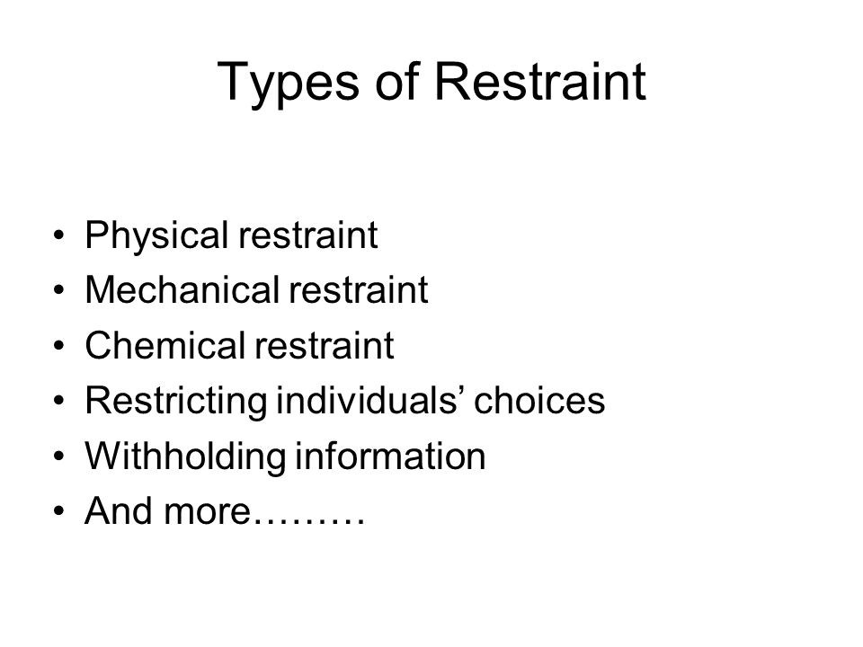 Types of Restraint Physical restraint Mechanical restraint Chemical restraint Restricting individuals' choices Withholding information And more………