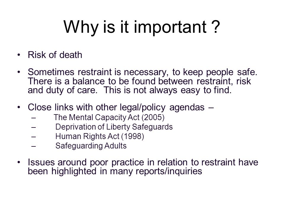 Why is it important . Risk of death Sometimes restraint is necessary, to keep people safe.