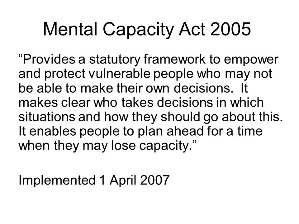 Mental Capacity Act 2005 Provides a statutory framework to empower and protect vulnerable people who may not be able to make their own decisions.
