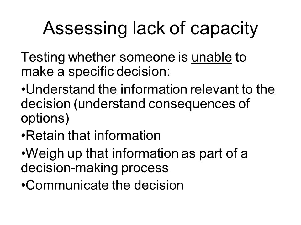 Assessing lack of capacity Testing whether someone is unable to make a specific decision: Understand the information relevant to the decision (understand consequences of options) Retain that information Weigh up that information as part of a decision-making process Communicate the decision