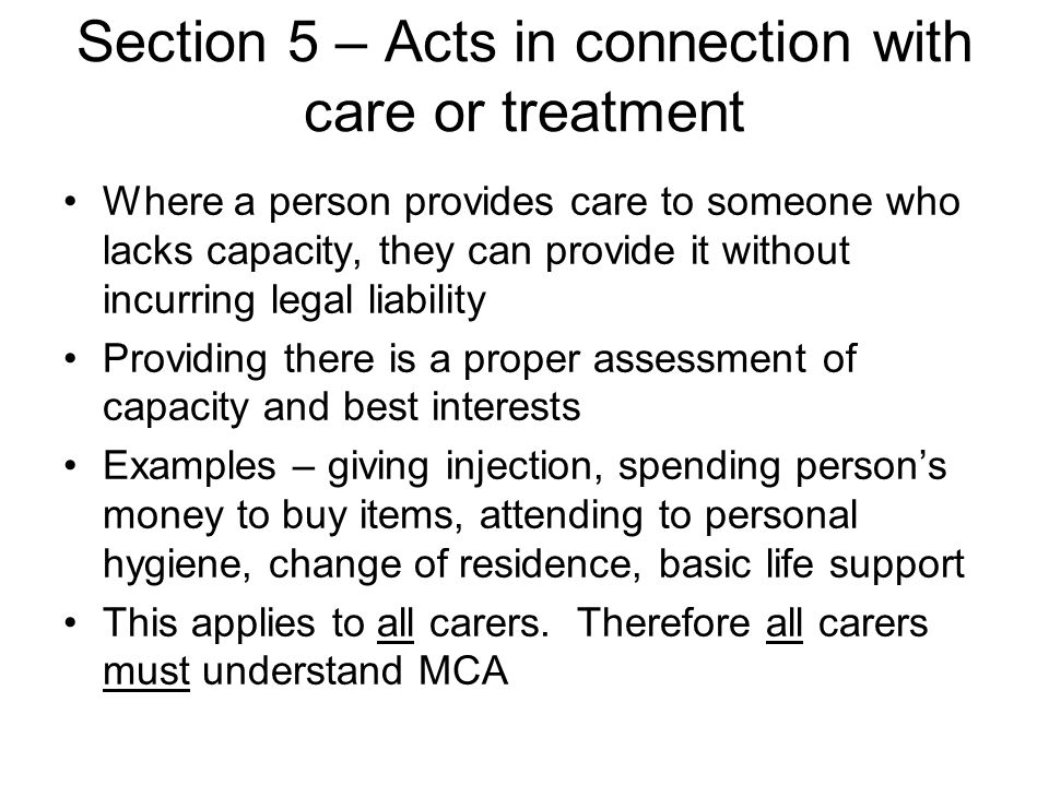 Section 5 – Acts in connection with care or treatment Where a person provides care to someone who lacks capacity, they can provide it without incurring legal liability Providing there is a proper assessment of capacity and best interests Examples – giving injection, spending person's money to buy items, attending to personal hygiene, change of residence, basic life support This applies to all carers.