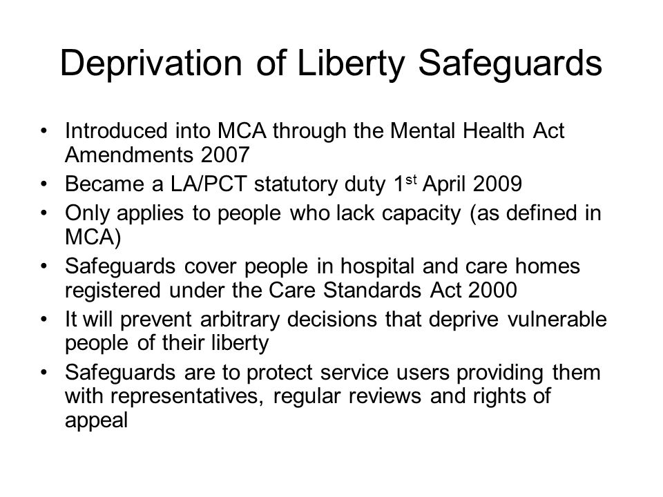 Deprivation of Liberty Safeguards Introduced into MCA through the Mental Health Act Amendments 2007 Became a LA/PCT statutory duty 1 st April 2009 Only applies to people who lack capacity (as defined in MCA) Safeguards cover people in hospital and care homes registered under the Care Standards Act 2000 It will prevent arbitrary decisions that deprive vulnerable people of their liberty Safeguards are to protect service users providing them with representatives, regular reviews and rights of appeal
