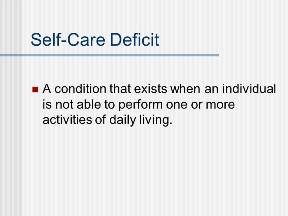 Self-Care Deficit A condition that exists when an individual is not able to perform one or more activities of daily living.