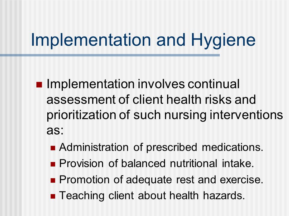 Implementation and Hygiene Implementation involves continual assessment of client health risks and prioritization of such nursing interventions as: Administration of prescribed medications.
