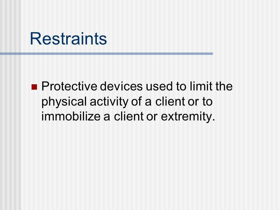 Restraints Protective devices used to limit the physical activity of a client or to immobilize a client or extremity.