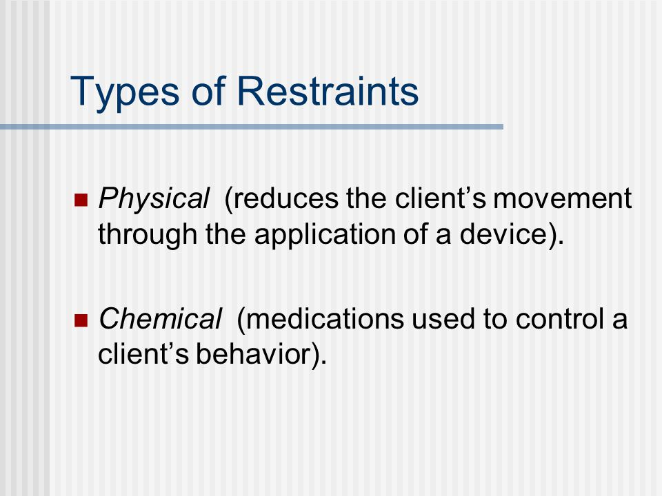Types of Restraints Physical (reduces the client's movement through the application of a device).
