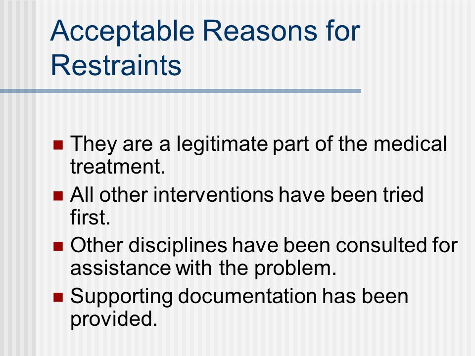 Acceptable Reasons for Restraints They are a legitimate part of the medical treatment.