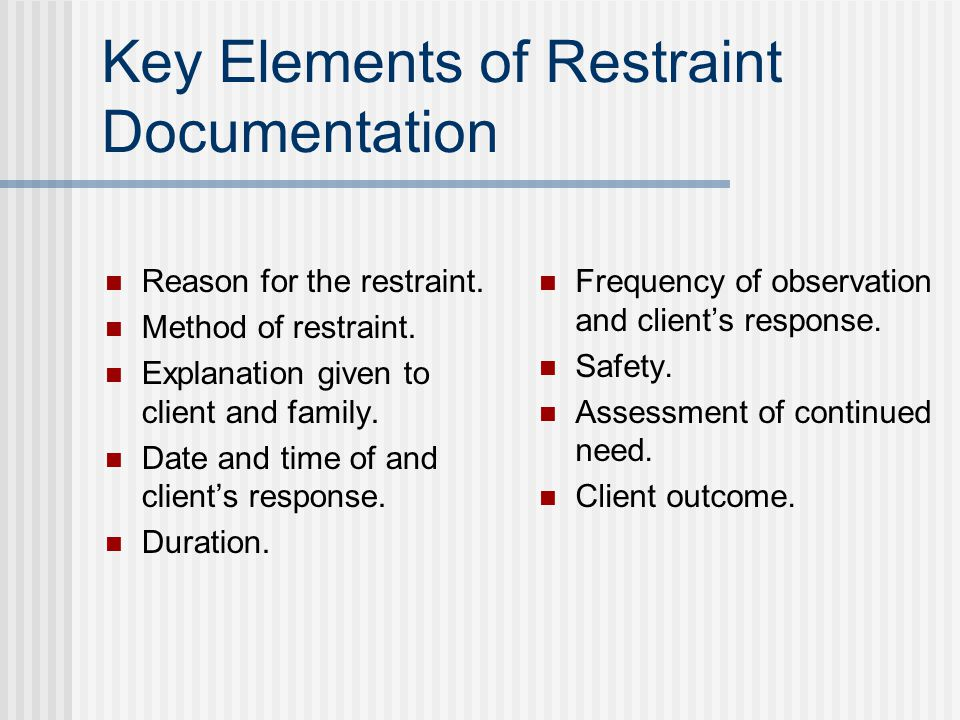 Key Elements of Restraint Documentation Reason for the restraint.
