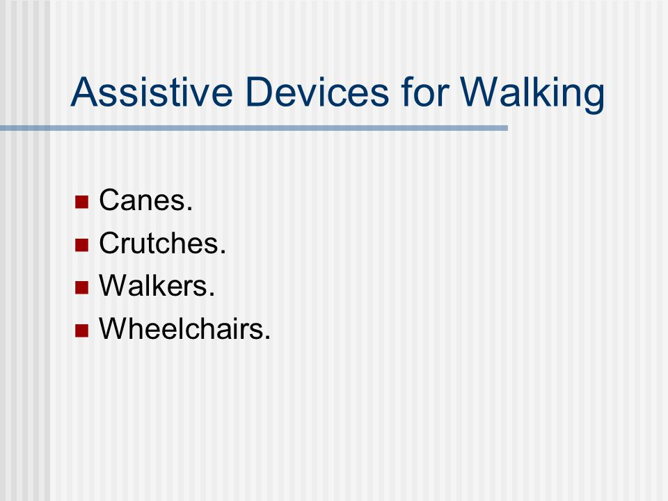 Assistive Devices for Walking Canes. Crutches. Walkers. Wheelchairs.