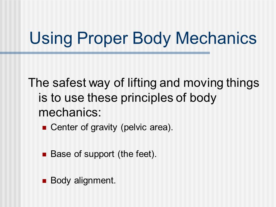 Using Proper Body Mechanics The safest way of lifting and moving things is to use these principles of body mechanics: Center of gravity (pelvic area).