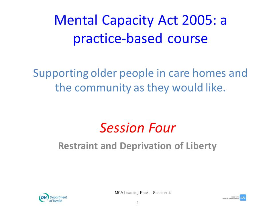 1 MCA Learning Pack – Session 4 Mental Capacity Act 2005: a practice-based course Supporting older people in care homes and the community as they would like.