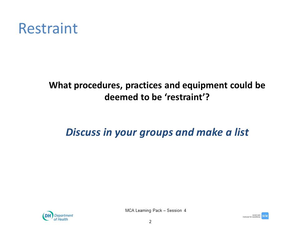 2 MCA Learning Pack – Session 4 Restraint What procedures, practices and equipment could be deemed to be 'restraint'.