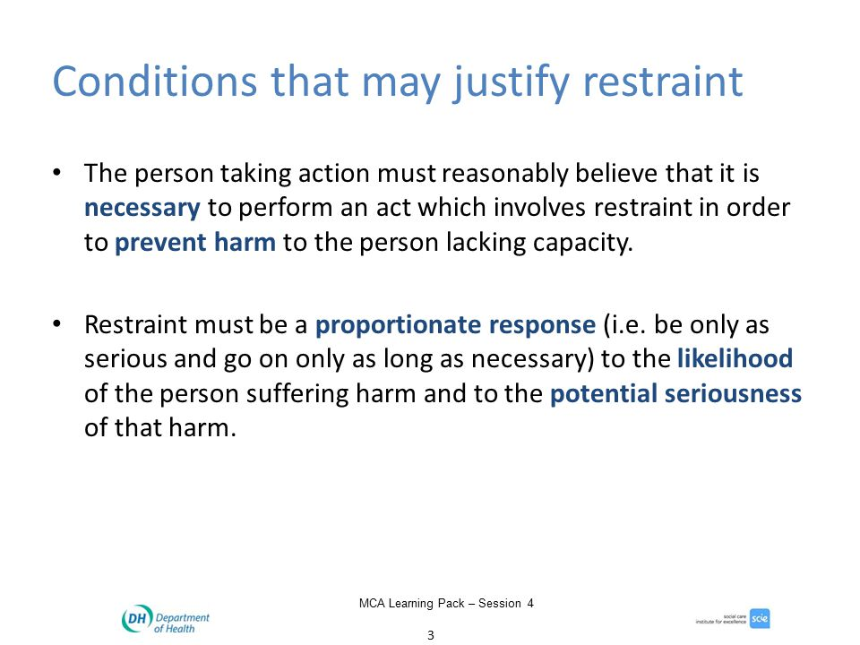 3 MCA Learning Pack – Session 4 Conditions that may justify restraint The person taking action must reasonably believe that it is necessary to perform an act which involves restraint in order to prevent harm to the person lacking capacity.