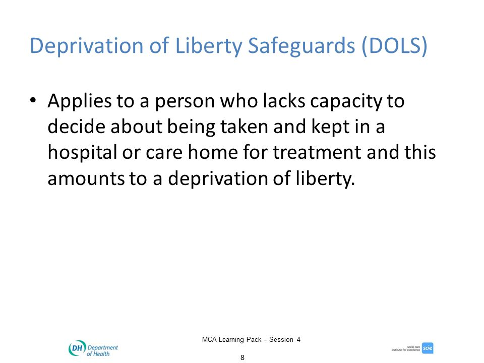 8 MCA Learning Pack – Session 4 Deprivation of Liberty Safeguards (DOLS) Applies to a person who lacks capacity to decide about being taken and kept in a hospital or care home for treatment and this amounts to a deprivation of liberty.