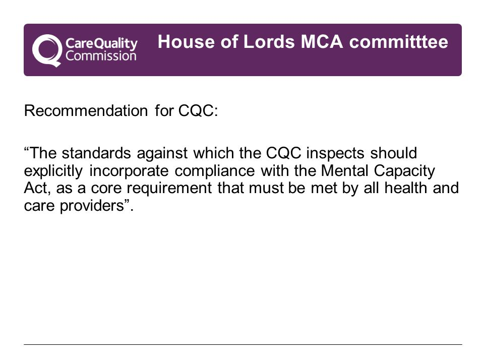 House of Lords MCA committtee Recommendation for CQC: The standards against which the CQC inspects should explicitly incorporate compliance with the Mental Capacity Act, as a core requirement that must be met by all health and care providers .