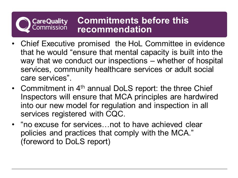 Commitments before this recommendation Chief Executive promised the HoL Committee in evidence that he would ensure that mental capacity is built into the way that we conduct our inspections – whether of hospital services, community healthcare services or adult social care services .