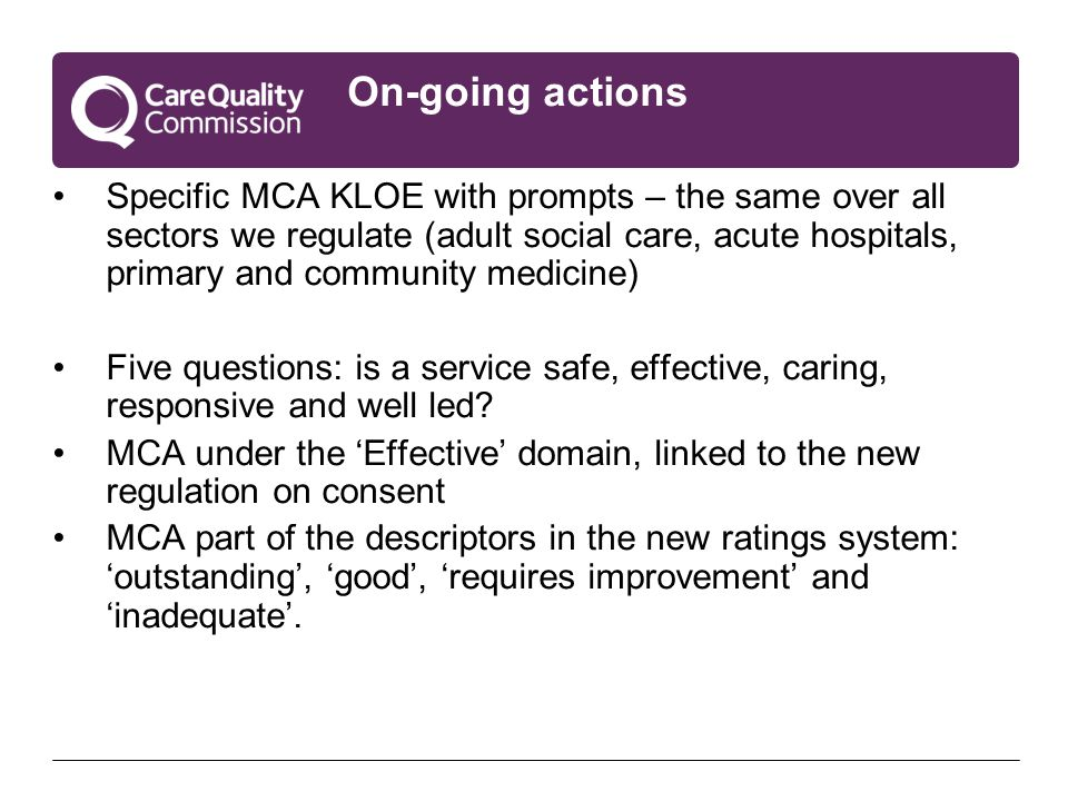 On-going actions Specific MCA KLOE with prompts – the same over all sectors we regulate (adult social care, acute hospitals, primary and community medicine) Five questions: is a service safe, effective, caring, responsive and well led.