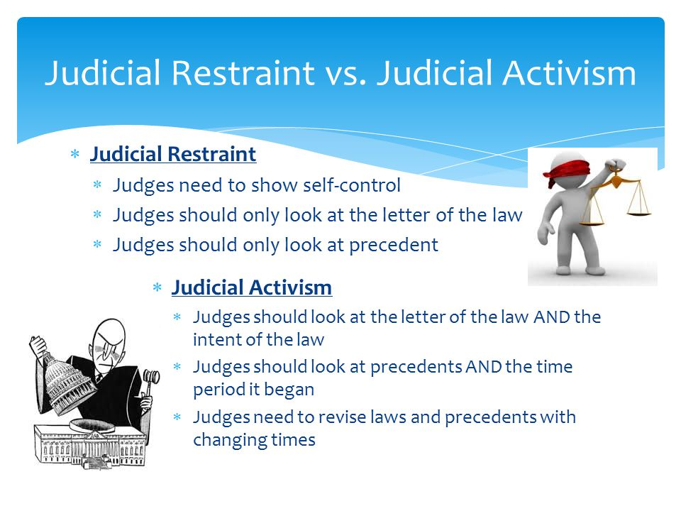  Judicial Restraint  Judges need to show self-control  Judges should only look at the letter of the law  Judges should only look at precedent  Judicial Activism  Judges should look at the letter of the law AND the intent of the law  Judges should look at precedents AND the time period it began  Judges need to revise laws and precedents with changing times Judicial Restraint vs.