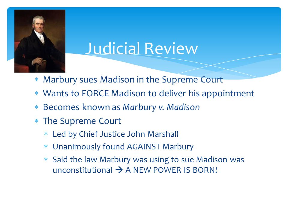  Marbury sues Madison in the Supreme Court  Wants to FORCE Madison to deliver his appointment  Becomes known as Marbury v.