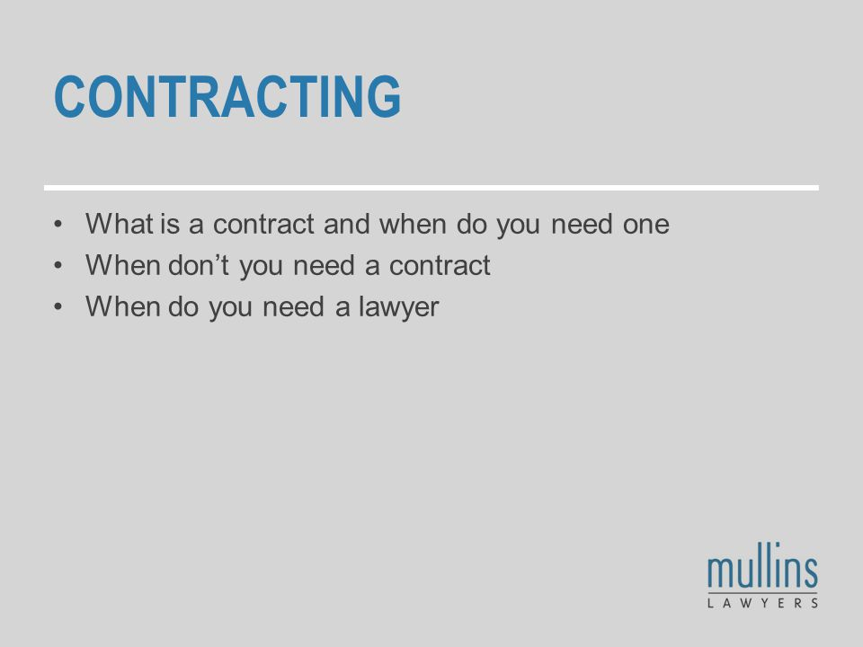 CONTRACTING What is a contract and when do you need one When don't you need a contract When do you need a lawyer