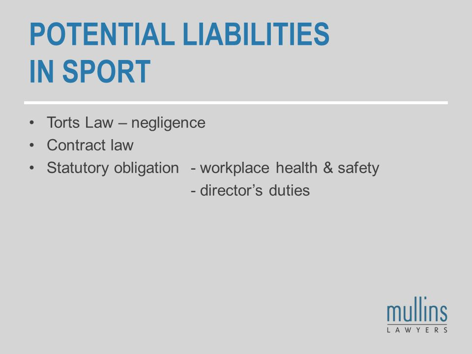 POTENTIAL LIABILITIES IN SPORT Torts Law – negligence Contract law Statutory obligation - workplace health & safety - director's duties