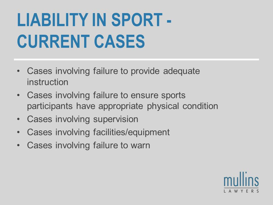 LIABILITY IN SPORT - CURRENT CASES Cases involving failure to provide adequate instruction Cases involving failure to ensure sports participants have appropriate physical condition Cases involving supervision Cases involving facilities/equipment Cases involving failure to warn