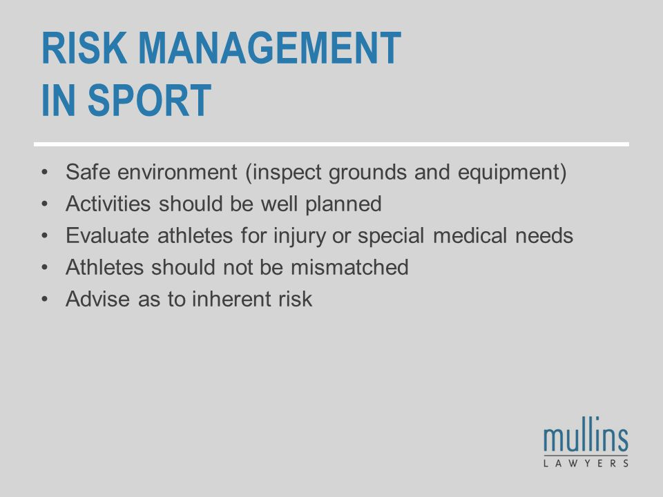RISK MANAGEMENT IN SPORT Safe environment (inspect grounds and equipment) Activities should be well planned Evaluate athletes for injury or special medical needs Athletes should not be mismatched Advise as to inherent risk