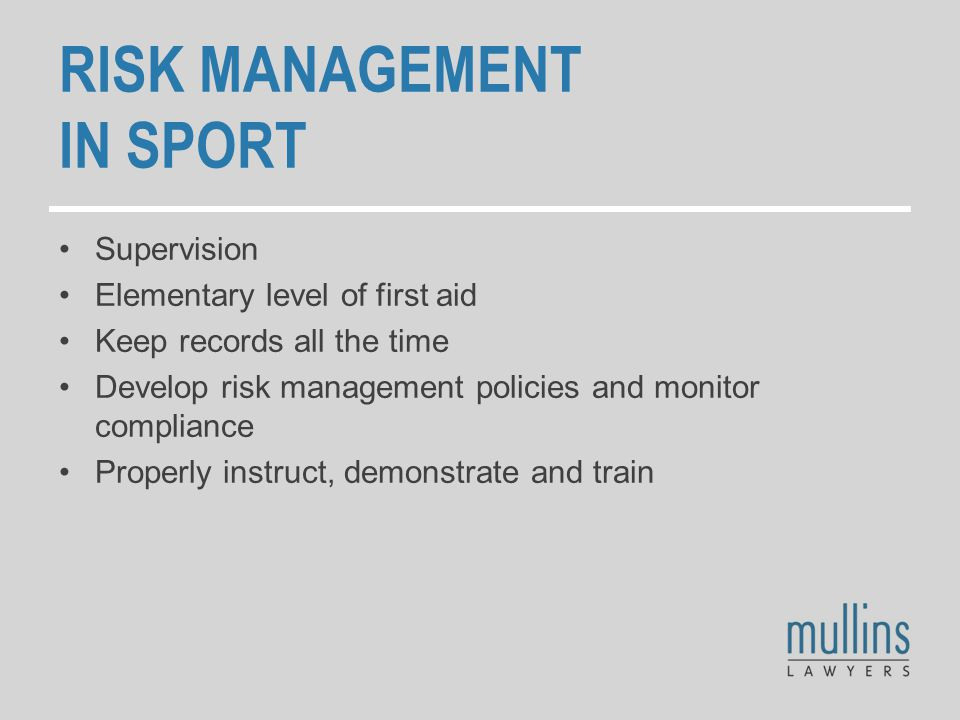 RISK MANAGEMENT IN SPORT Supervision Elementary level of first aid Keep records all the time Develop risk management policies and monitor compliance Properly instruct, demonstrate and train