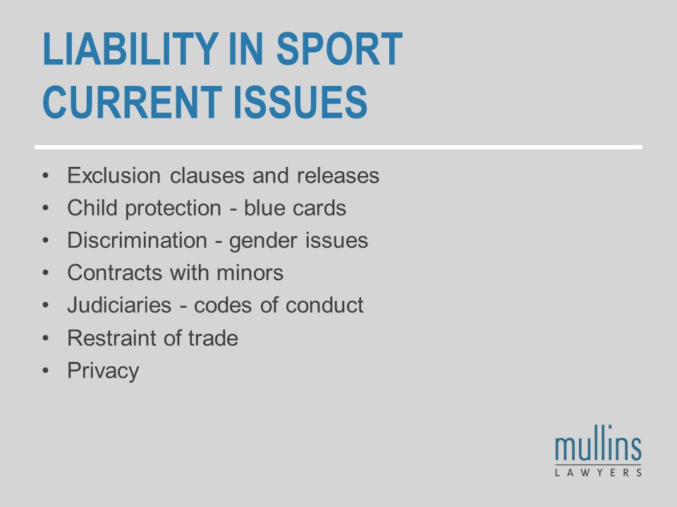 LIABILITY IN SPORT CURRENT ISSUES Exclusion clauses and releases Child protection - blue cards Discrimination - gender issues Contracts with minors Judiciaries - codes of conduct Restraint of trade Privacy