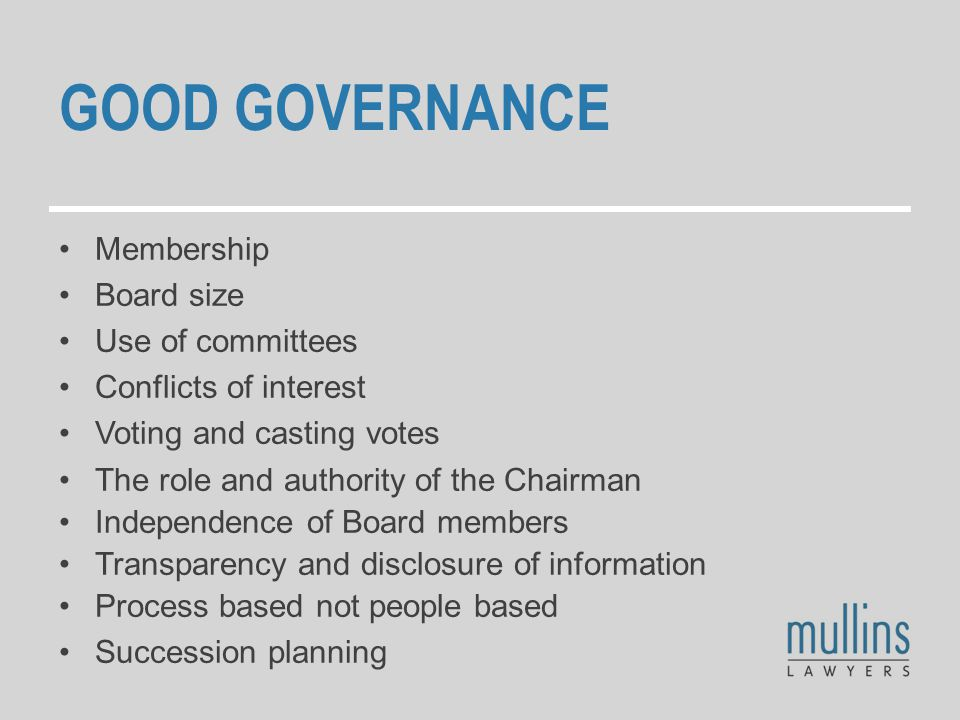 GOOD GOVERNANCE Membership Board size Use of committees Conflicts of interest Voting and casting votes The role and authority of the Chairman Independence of Board members Transparency and disclosure of information Process based not people based Succession planning