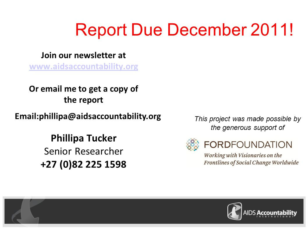 Join our newsletter at     Or  me to get a copy of the report Phillipa Tucker Senior Researcher +27 (0) This project was made possible by the generous support of Report Due December 2011!