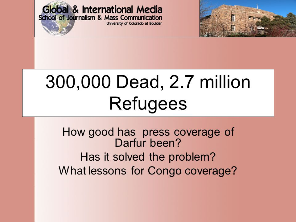 300,000 Dead, 2.7 million Refugees How good has press coverage of Darfur been.