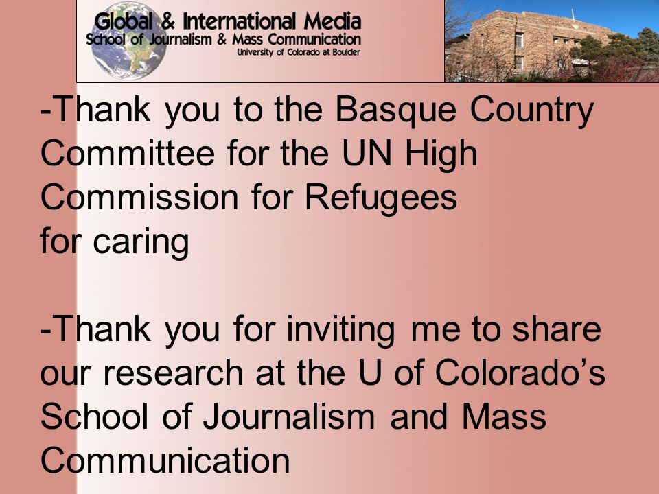 -Thank you to the Basque Country Committee for the UN High Commission for Refugees for caring -Thank you for inviting me to share our research at the U of Colorado's School of Journalism and Mass Communication