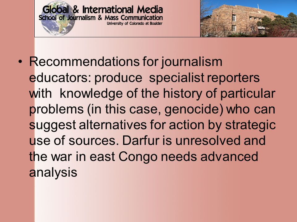 Recommendations for journalism educators: produce specialist reporters with knowledge of the history of particular problems (in this case, genocide) who can suggest alternatives for action by strategic use of sources.