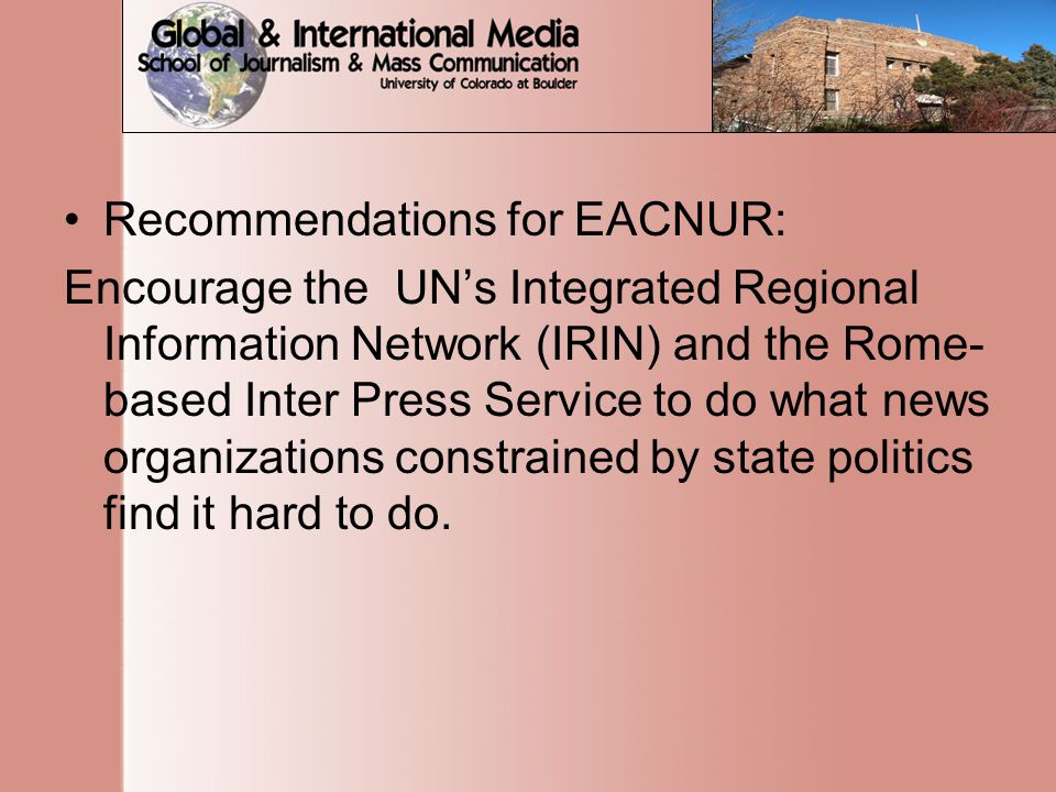 Recommendations for EACNUR: Encourage the UN's Integrated Regional Information Network (IRIN) and the Rome- based Inter Press Service to do what news organizations constrained by state politics find it hard to do.