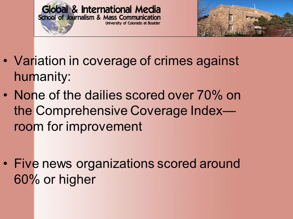 Variation in coverage of crimes against humanity: None of the dailies scored over 70% on the Comprehensive Coverage Index— room for improvement Five news organizations scored around 60% or higher