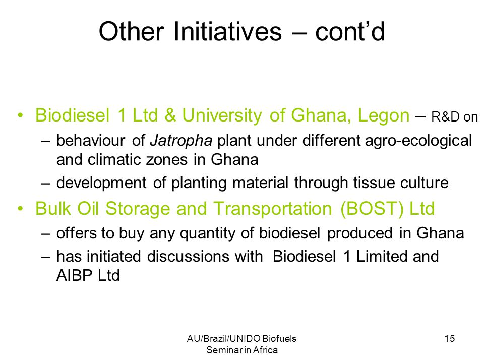 AU/Brazil/UNIDO Biofuels Seminar in Africa 15 Other Initiatives – cont'd Biodiesel 1 Ltd & University of Ghana, Legon – R&D on –behaviour of Jatropha plant under different agro-ecological and climatic zones in Ghana –development of planting material through tissue culture Bulk Oil Storage and Transportation (BOST) Ltd –offers to buy any quantity of biodiesel produced in Ghana –has initiated discussions with Biodiesel 1 Limited and AIBP Ltd