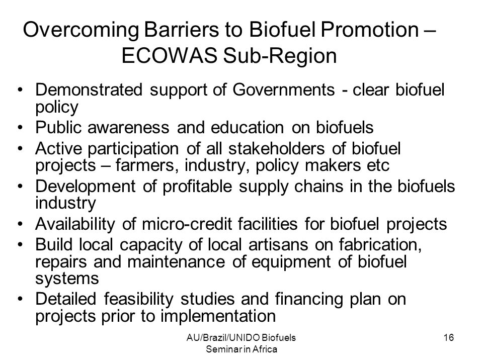AU/Brazil/UNIDO Biofuels Seminar in Africa 16 Overcoming Barriers to Biofuel Promotion – ECOWAS Sub-Region Demonstrated support of Governments - clear biofuel policy Public awareness and education on biofuels Active participation of all stakeholders of biofuel projects – farmers, industry, policy makers etc Development of profitable supply chains in the biofuels industry Availability of micro-credit facilities for biofuel projects Build local capacity of local artisans on fabrication, repairs and maintenance of equipment of biofuel systems Detailed feasibility studies and financing plan on projects prior to implementation