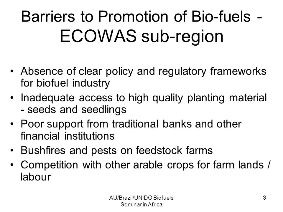 AU/Brazil/UNIDO Biofuels Seminar in Africa 3 Barriers to Promotion of Bio-fuels - ECOWAS sub-region Absence of clear policy and regulatory frameworks for biofuel industry Inadequate access to high quality planting material - seeds and seedlings Poor support from traditional banks and other financial institutions Bushfires and pests on feedstock farms Competition with other arable crops for farm lands / labour
