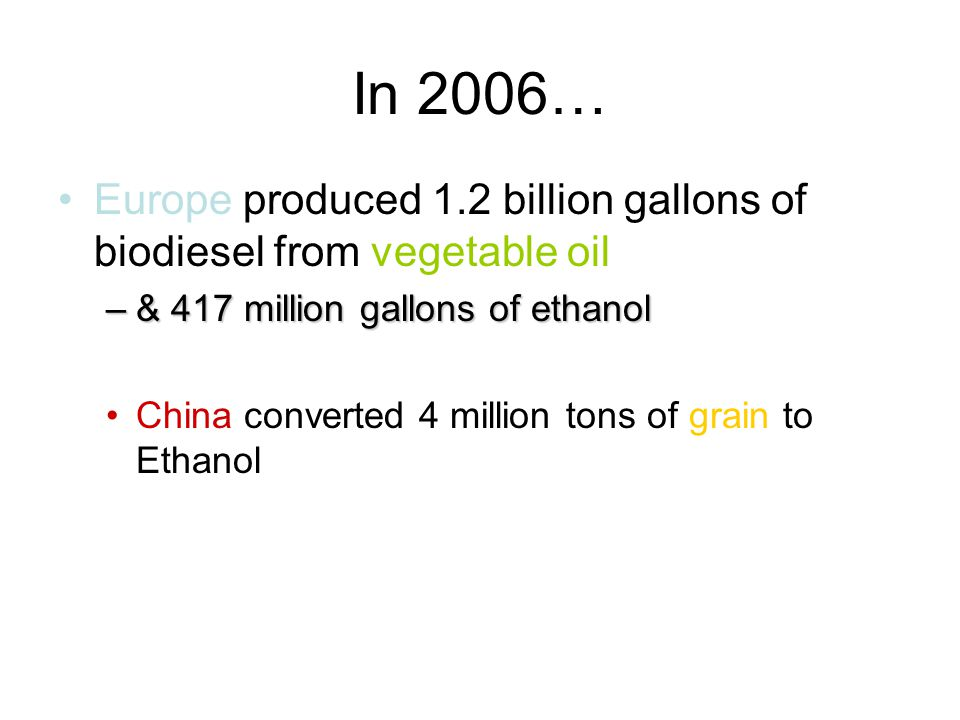 In 2006… Europe produced 1.2 billion gallons of biodiesel from vegetable oil –& 417 million gallons of ethanol China converted 4 million tons of grain to Ethanol