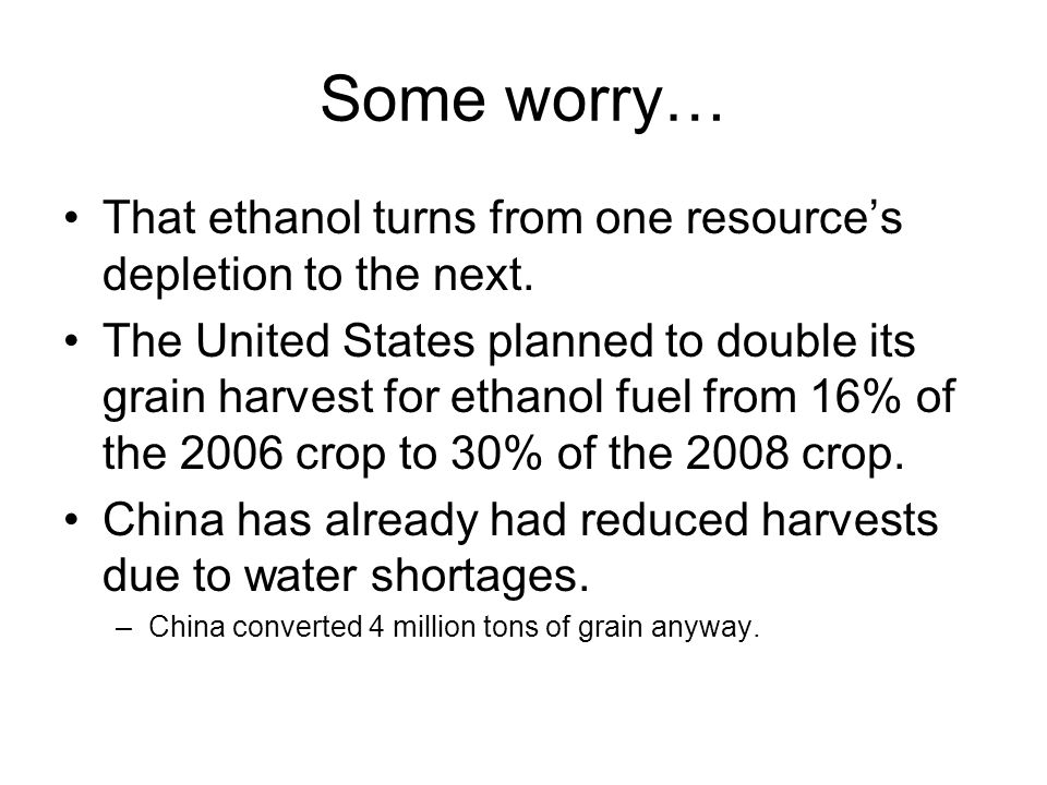 Some worry… That ethanol turns from one resource's depletion to the next.