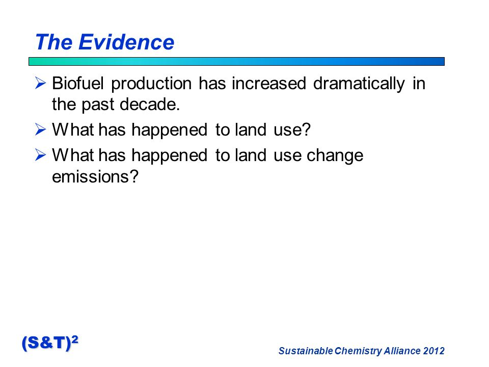Sustainable Chemistry Alliance 2012 (S&T) 2 The Evidence  Biofuel production has increased dramatically in the past decade.