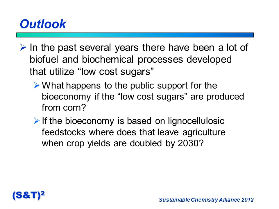 Sustainable Chemistry Alliance 2012 (S&T) 2 Outlook  In the past several years there have been a lot of biofuel and biochemical processes developed that utilize low cost sugars  What happens to the public support for the bioeconomy if the low cost sugars are produced from corn.