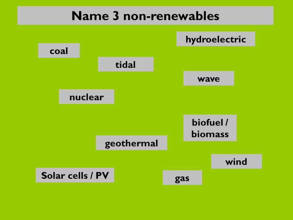 nuclear gas Solar cells / PV biofuel / biomass wave hydroelectric coal geothermal wind tidal Name 3 non-renewables
