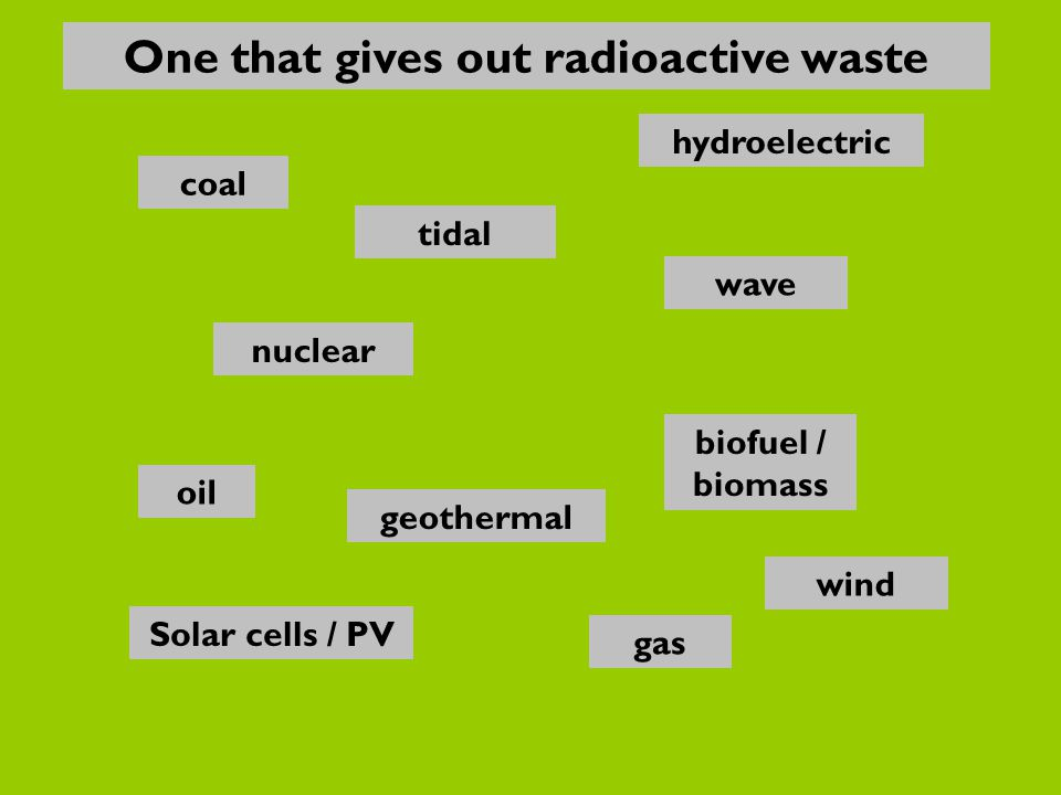 nuclear oil gas Solar cells / PV biofuel / biomass wave hydroelectric coal geothermal wind tidal One that gives out radioactive waste
