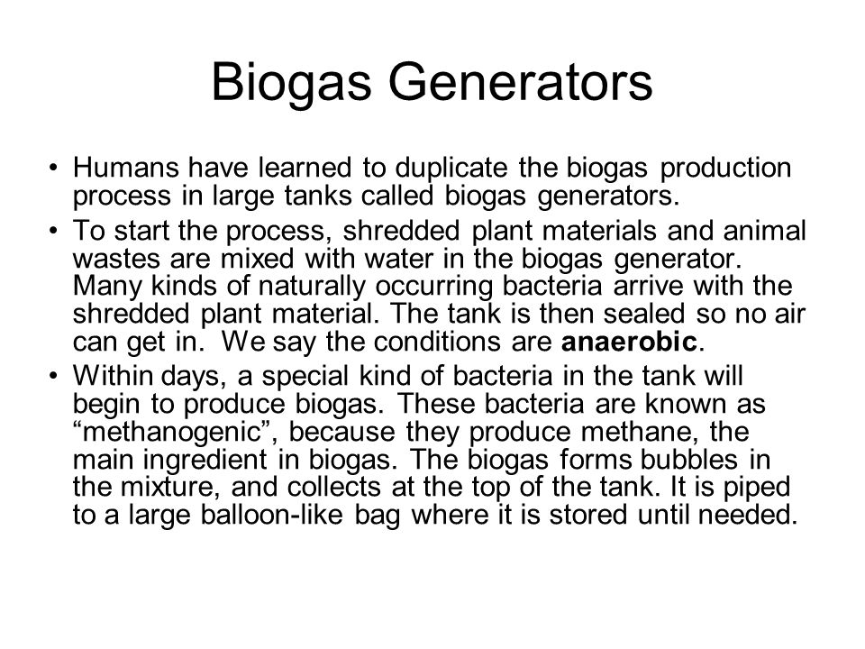 Biogas Generators Humans have learned to duplicate the biogas production process in large tanks called biogas generators.