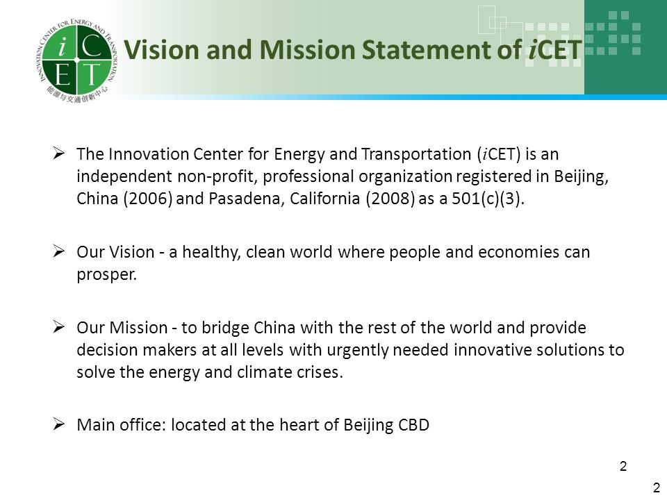 2 Vision and Mission Statement of i CET 2  The Innovation Center for Energy and Transportation ( i CET) is an independent non-profit, professional organization registered in Beijing, China (2006) and Pasadena, California (2008) as a 501(c)(3).