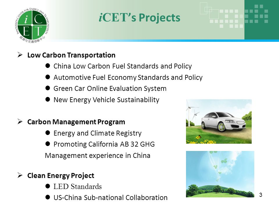 iCET 's Projects 3  Low Carbon Transportation China Low Carbon Fuel Standards and Policy Automotive Fuel Economy Standards and Policy Green Car Online Evaluation System New Energy Vehicle Sustainability  Carbon Management Program Energy and Climate Registry Promoting California AB 32 GHG Management experience in China  Clean Energy Project LED Standards US-China Sub-national Collaboration