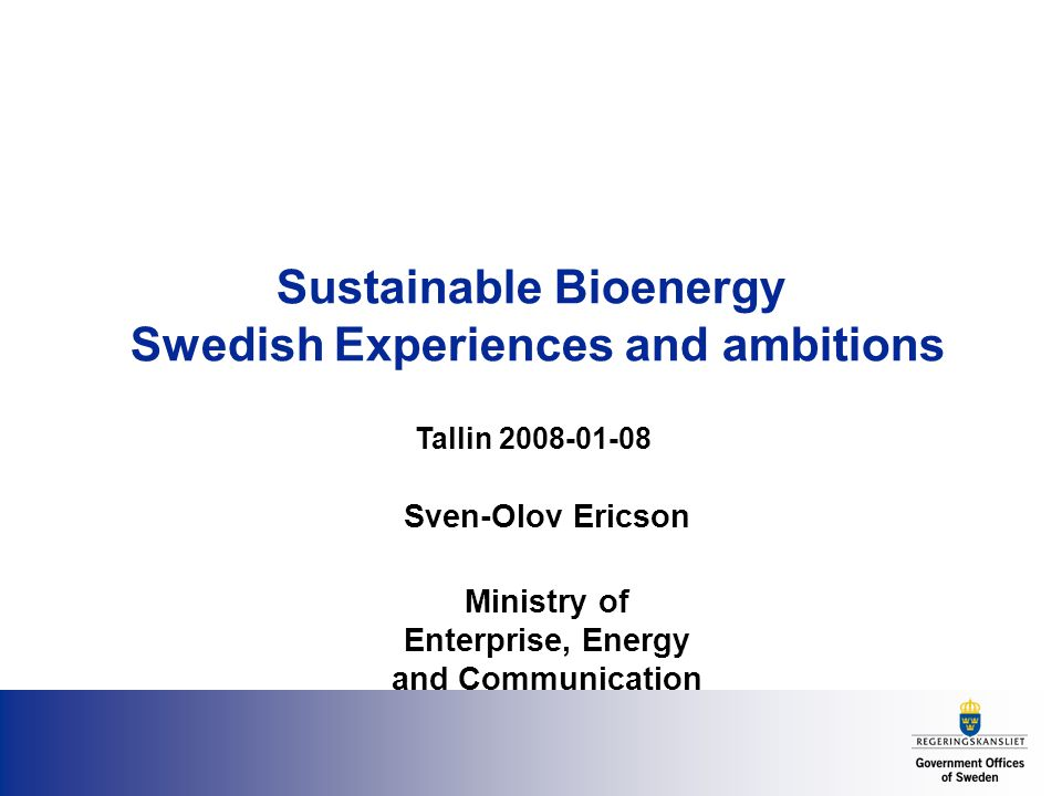 Sustainable Bioenergy Swedish Experiences and ambitions Sven-Olov Ericson Ministry of Enterprise, Energy and Communication Tallin