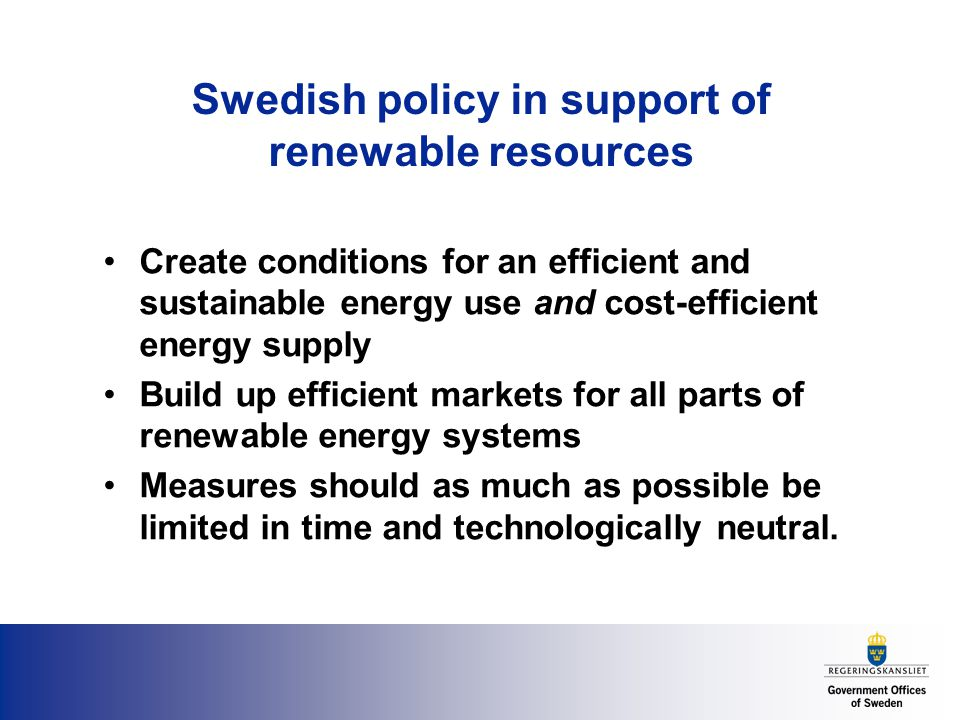 Swedish policy in support of renewable resources Create conditions for an efficient and sustainable energy use and cost-efficient energy supply Build up efficient markets for all parts of renewable energy systems Measures should as much as possible be limited in time and technologically neutral.